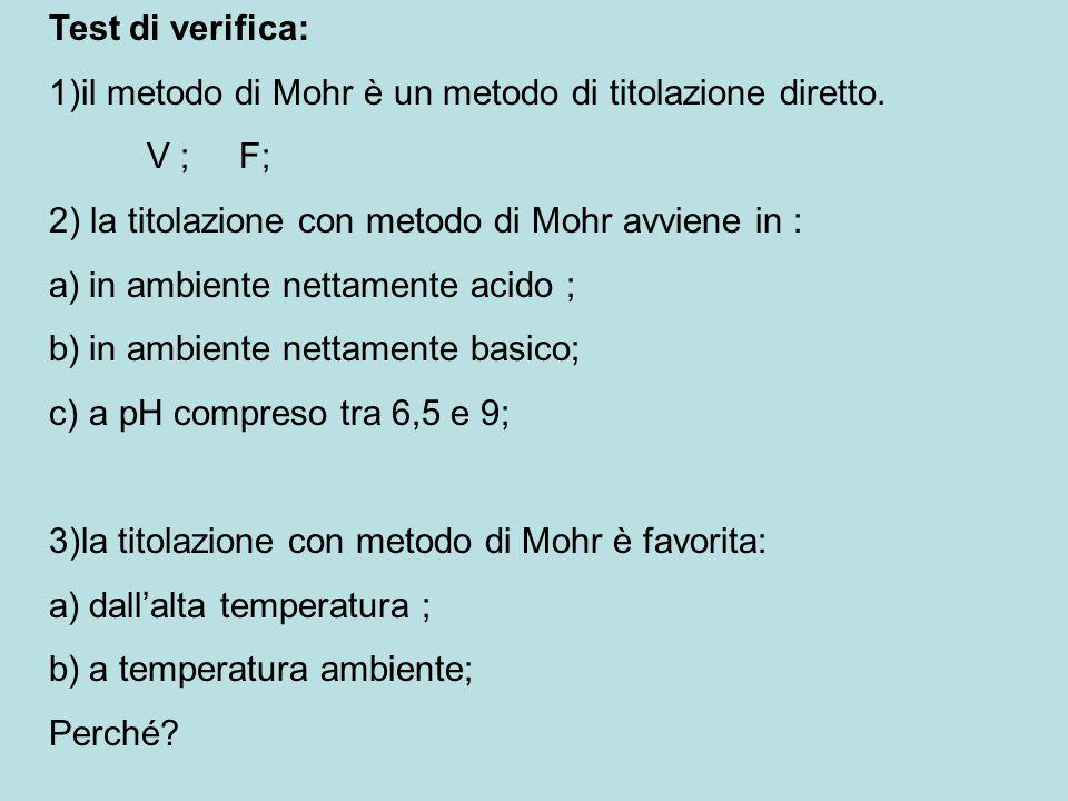 Test di verifica: 1)il metodo di Mohr è un metodo di titolazione diretto. V ; F; 2) la titolazione con metodo di Mohr avviene in :