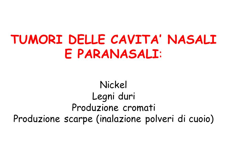 TUMORI DELLE CAVITA' NASALI E PARANASALI: Nickel Legni duri Produzione cromati Produzione scarpe (inalazione polveri di cuoio)