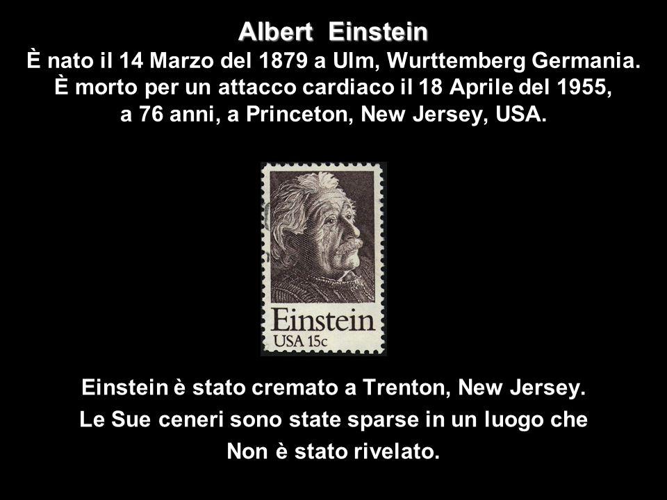 Albert Einstein È nato il 14 Marzo del 1879 a Ulm, Wurttemberg Germania. È morto per un attacco cardiaco il 18 Aprile del 1955, a 76 anni, a Princeton, New Jersey, USA.