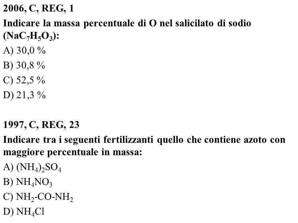 2006, C, REG, 1 Indicare la massa percentuale di O nel salicilato di sodio (NaC7H5O3): A) 30,0 % B) 30,8 % C) 52,5 % D) 21,3 % 1997, C, REG, 23 Indicare tra i seguenti fertilizzanti quello che contiene azoto con maggiore percentuale in massa: A) (NH4)2SO4 B) NH4NO3 C) NH2-CO-NH2 D) NH4Cl