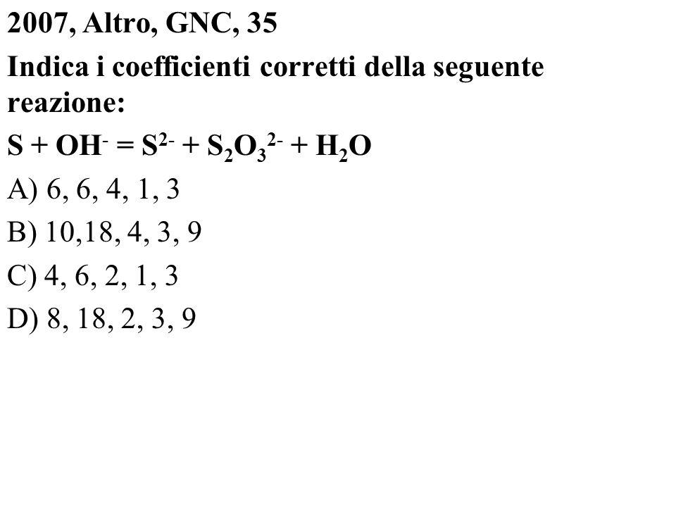 2007, Altro, GNC, 35 Indica i coefficienti corretti della seguente reazione: S + OH- = S2- + S2O32- + H2O A) 6, 6, 4, 1, 3 B) 10,18, 4, 3, 9 C) 4, 6, 2, 1, 3 D) 8, 18, 2, 3, 9