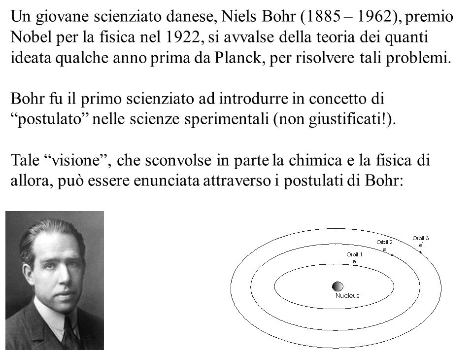 Un giovane scienziato danese, Niels Bohr (1885 – 1962), premio Nobel per la fisica nel 1922, si avvalse della teoria dei quanti ideata qualche anno prima da Planck, per risolvere tali problemi.