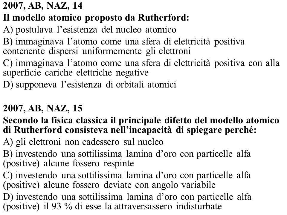 2007, AB, NAZ, 14Il modello atomico proposto da Rutherford: A) postulava l'esistenza del nucleo atomico.