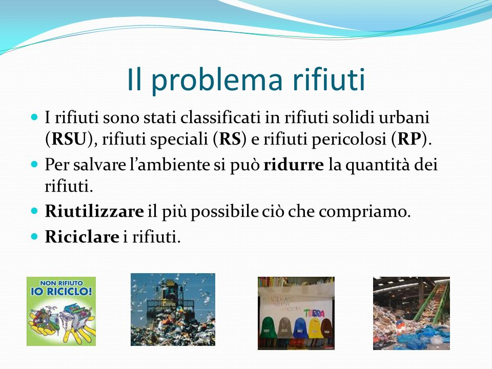 Il problema rifiuti I rifiuti sono stati classificati in rifiuti solidi urbani (RSU), rifiuti speciali (RS) e rifiuti pericolosi (RP).