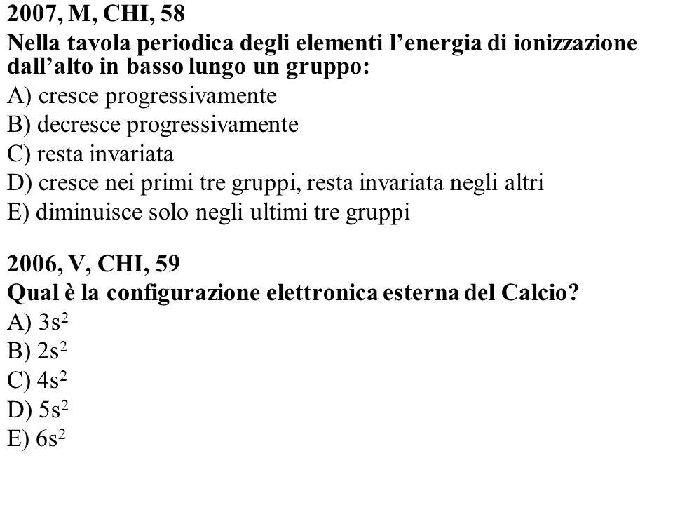 2007, M, CHI, 58 Nella tavola periodica degli elementi l'energia di ionizzazione dall'alto in basso lungo un gruppo:
