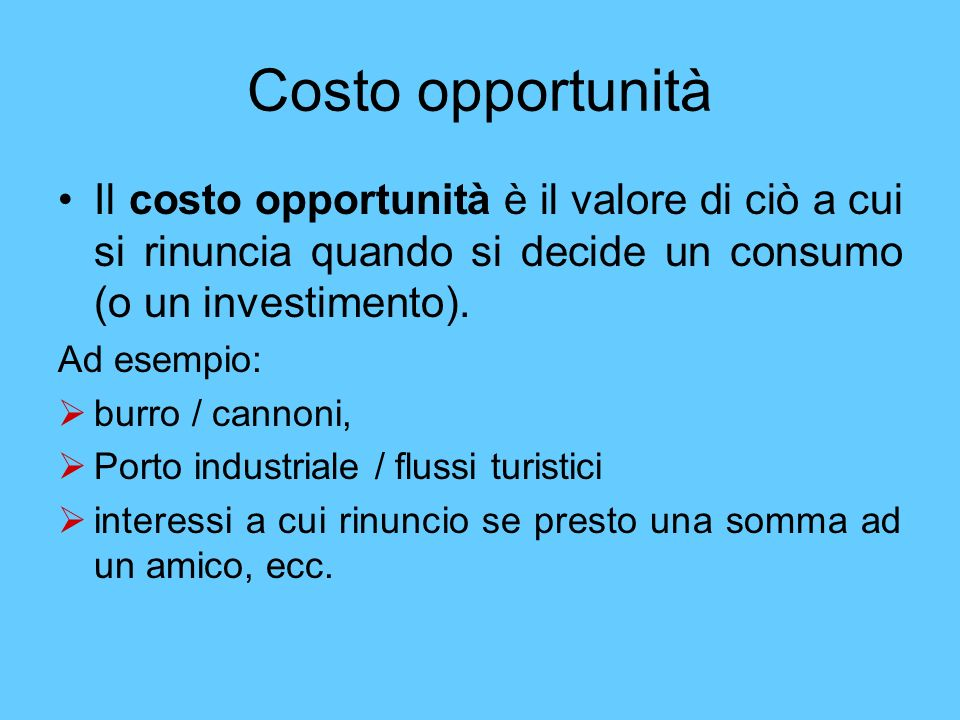 Costo opportunitàIl costo opportunità è il valore di ciò a cui si rinuncia quando si decide un consumo (o un investimento).