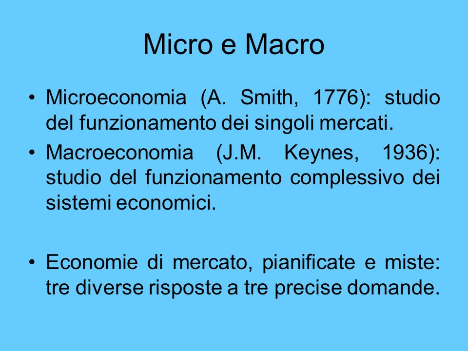 Micro e Macro Microeconomia (A. Smith, 1776): studio del funzionamento dei singoli mercati.