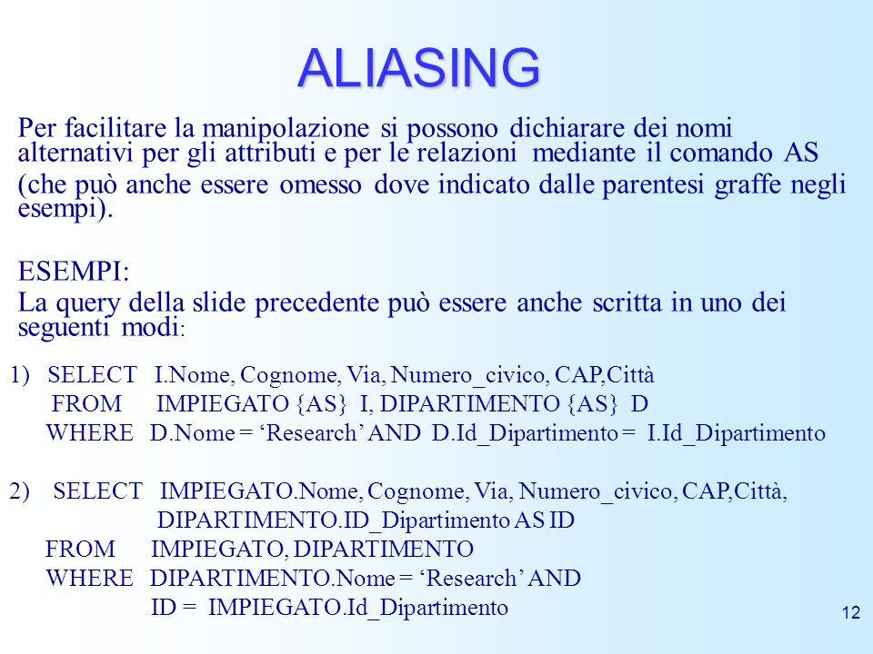 ALIASING Per facilitare la manipolazione si possono dichiarare dei nomi alternativi per gli attributi e per le relazioni mediante il comando AS.