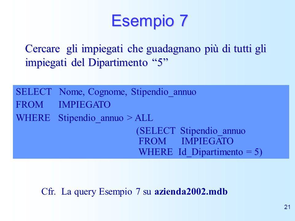 Esempio 7 Cercare gli impiegati che guadagnano più di tutti gli impiegati del Dipartimento 5 SELECT Nome, Cognome, Stipendio_annuo.