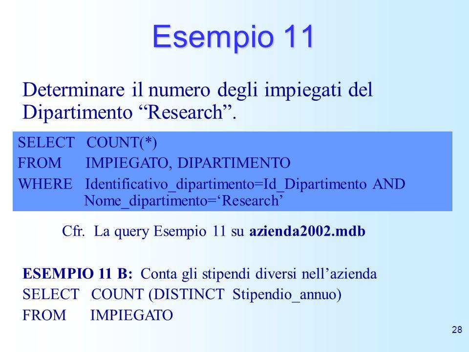 Esempio 11 Determinare il numero degli impiegati del Dipartimento Research . SELECT COUNT(*) FROM IMPIEGATO, DIPARTIMENTO.