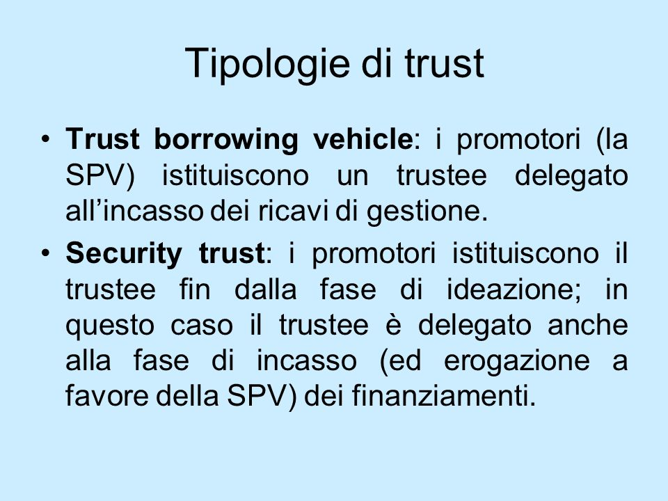 Tipologie di trust Trust borrowing vehicle: i promotori (la SPV) istituiscono un trustee delegato all'incasso dei ricavi di gestione.
