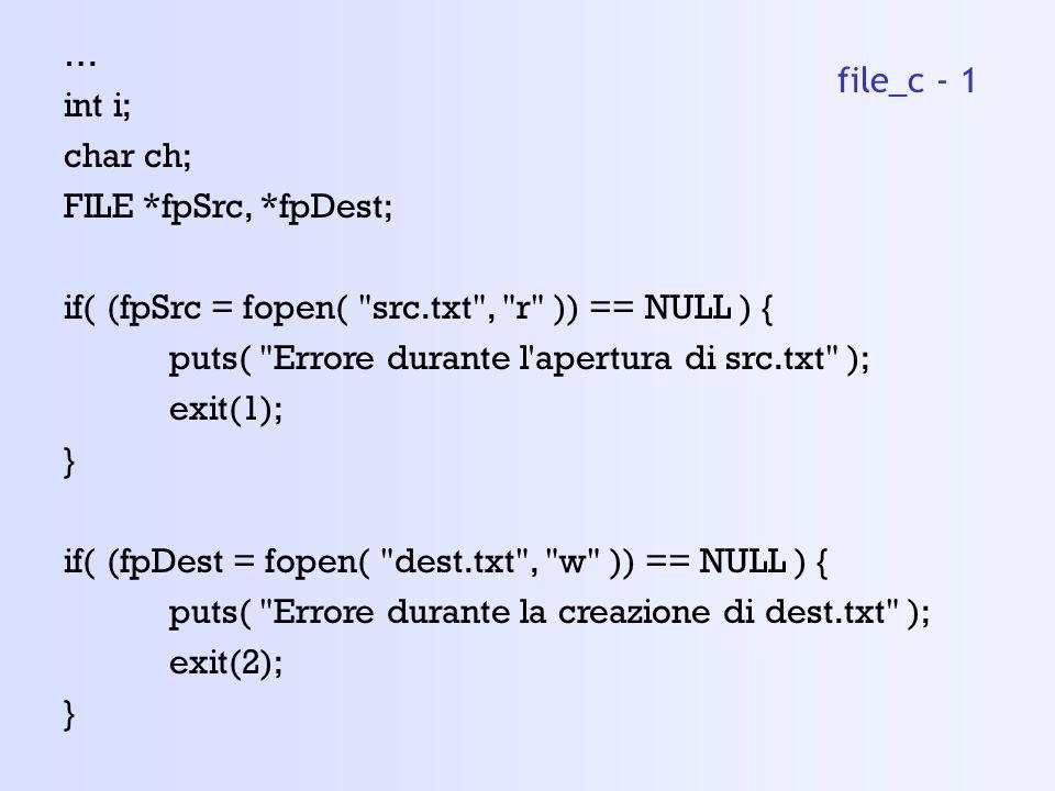 … int i; char ch; FILE *fpSrc, *fpDest; if( (fpSrc = fopen( src.txt , r )) == NULL ) { puts( Errore durante l apertura di src.txt );