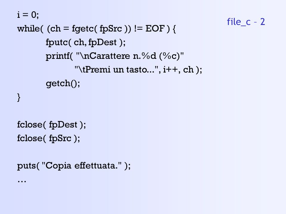 i = 0; while( (ch = fgetc( fpSrc )) != EOF ) { fputc( ch, fpDest ); printf( \nCarattere n.%d (%c)