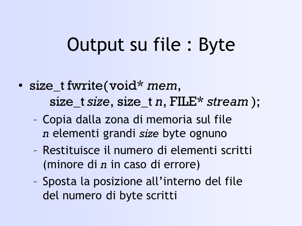 Output su file : Byte size_t fwrite( void* mem, size_t size, size_t n, FILE* stream );