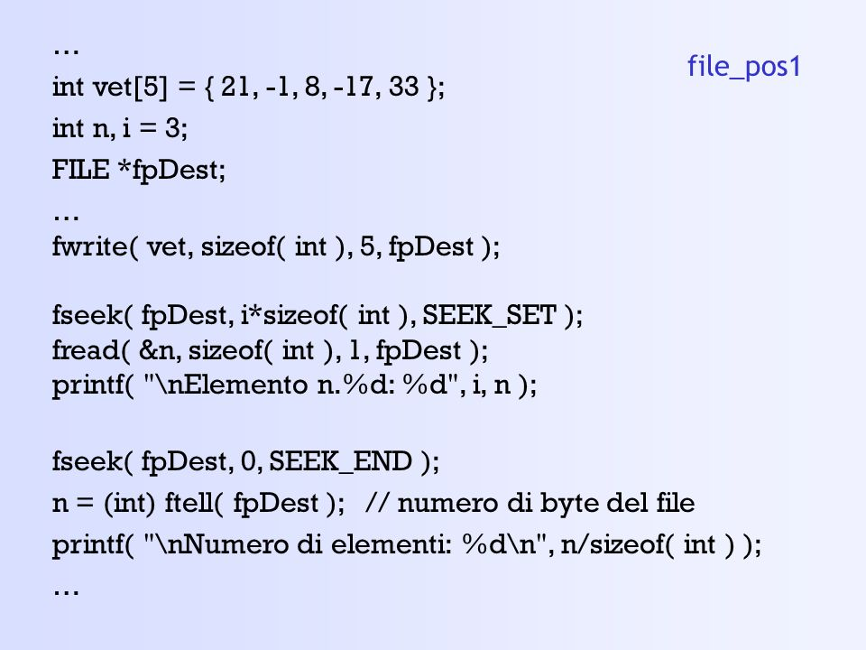 … int vet[5] = { 21, -1, 8, -17, 33 }; int n, i = 3; FILE *fpDest; fwrite( vet, sizeof( int ), 5, fpDest );
