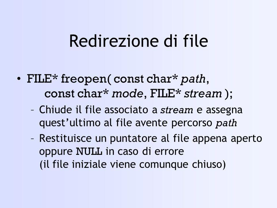 Redirezione di file FILE* freopen( const char* path, const char* mode, FILE* stream );