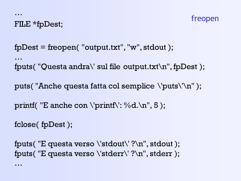 … FILE *fpDest; fpDest = freopen( output.txt , w , stdout ); fputs( Questa andra\ sul file output.txt\n , fpDest );