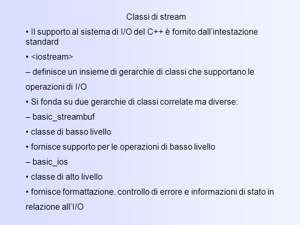 Classi di stream • Il supporto al sistema di I/O del C++ è fornito dall'intestazione standard. • <iostream>
