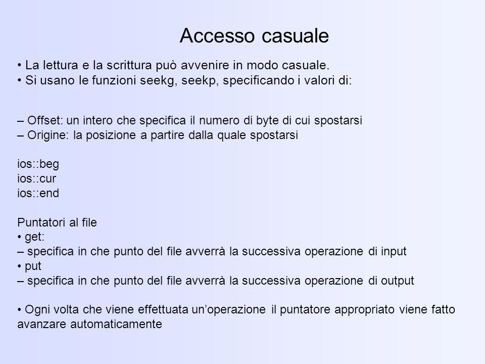 Accesso casuale • La lettura e la scrittura può avvenire in modo casuale. • Si usano le funzioni seekg, seekp, specificando i valori di: