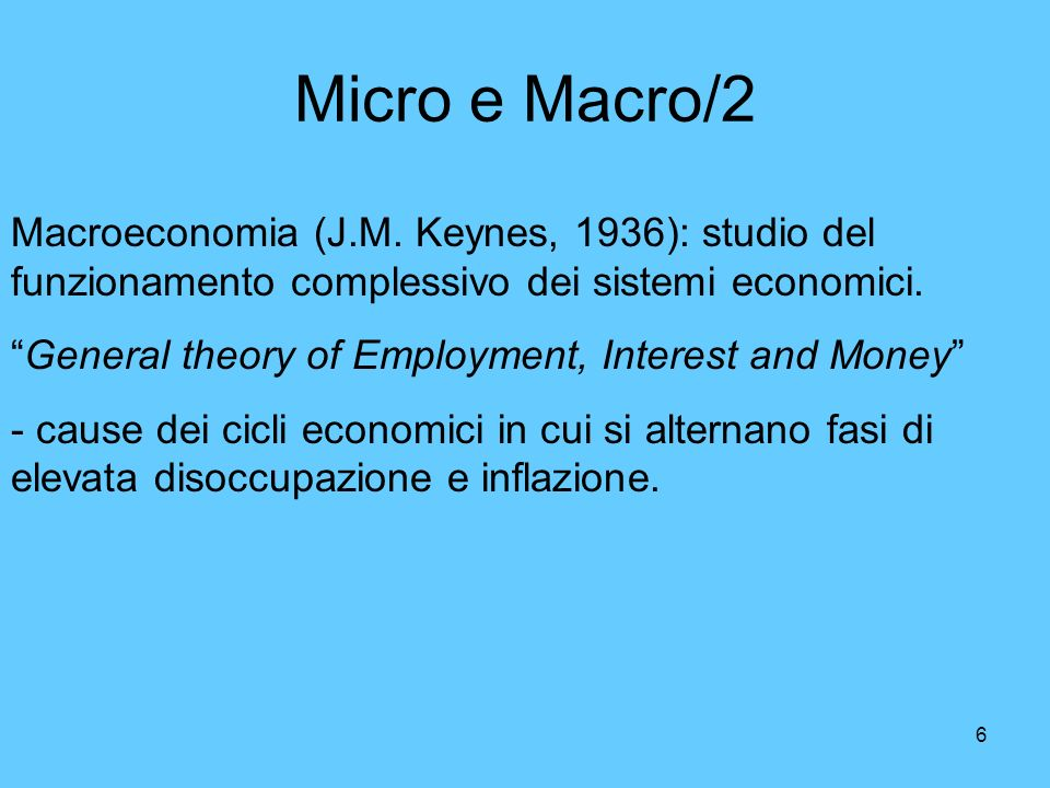 Micro e Macro/2 Macroeconomia (J.M. Keynes, 1936): studio del funzionamento complessivo dei sistemi economici.