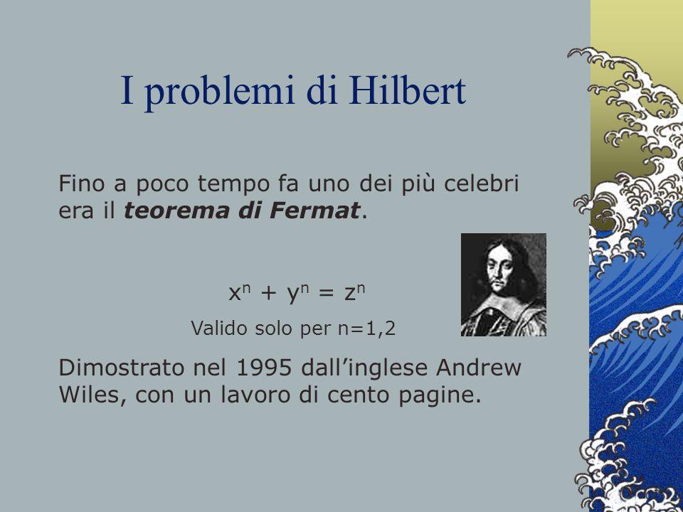 I problemi di Hilbert Fino a poco tempo fa uno dei più celebri era il teorema di Fermat. xn + yn = zn.