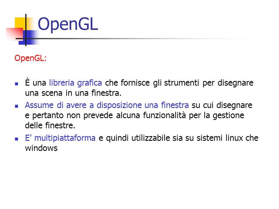 OpenGL OpenGL: È una libreria grafica che fornisce gli strumenti per disegnare una scena in una finestra.
