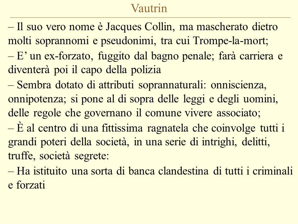 Vautrin Il suo vero nome è Jacques Collin, ma mascherato dietro molti soprannomi e pseudonimi, tra cui Trompe-la-mort;