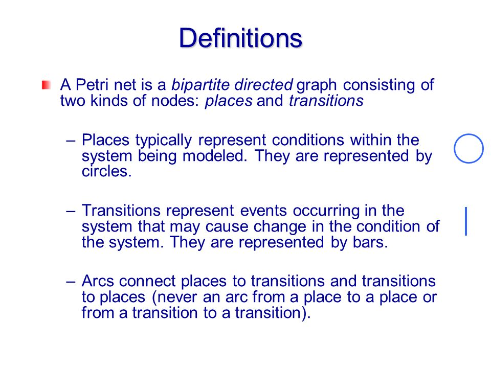 Definitions A Petri net is a bipartite directed graph consisting of two kinds of nodes: places and transitions.
