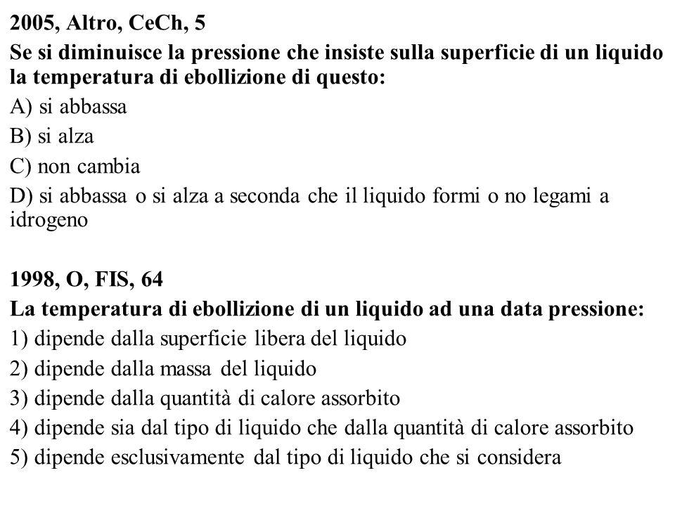 2005, Altro, CeCh, 5 Se si diminuisce la pressione che insiste sulla superficie di un liquido la temperatura di ebollizione di questo: