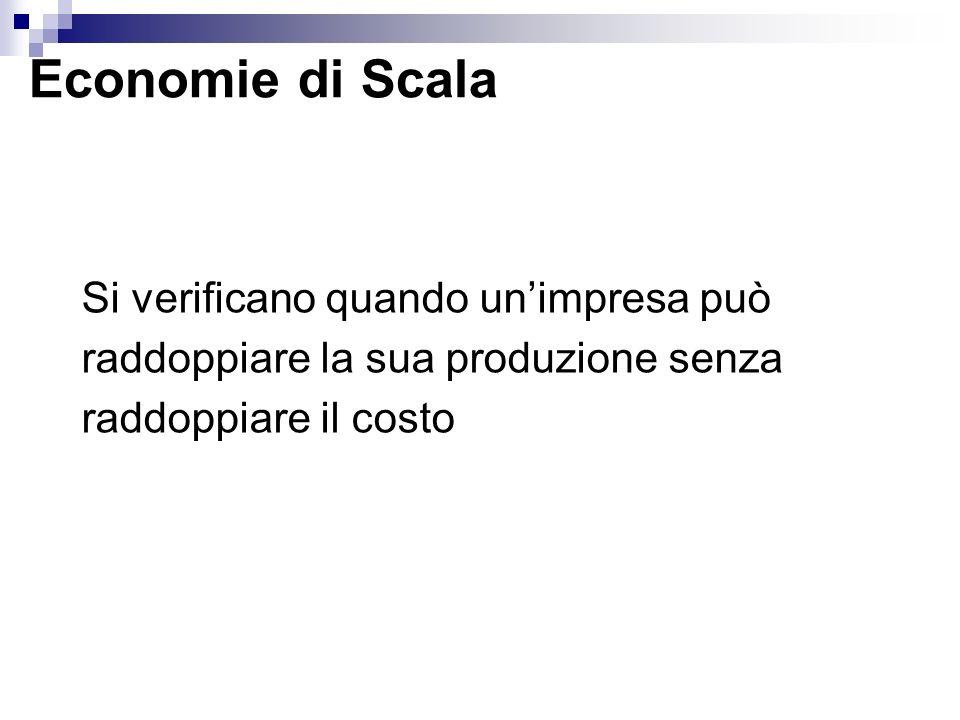 Economie di Scala Si verificano quando un'impresa può raddoppiare la sua produzione senza raddoppiare il costo.