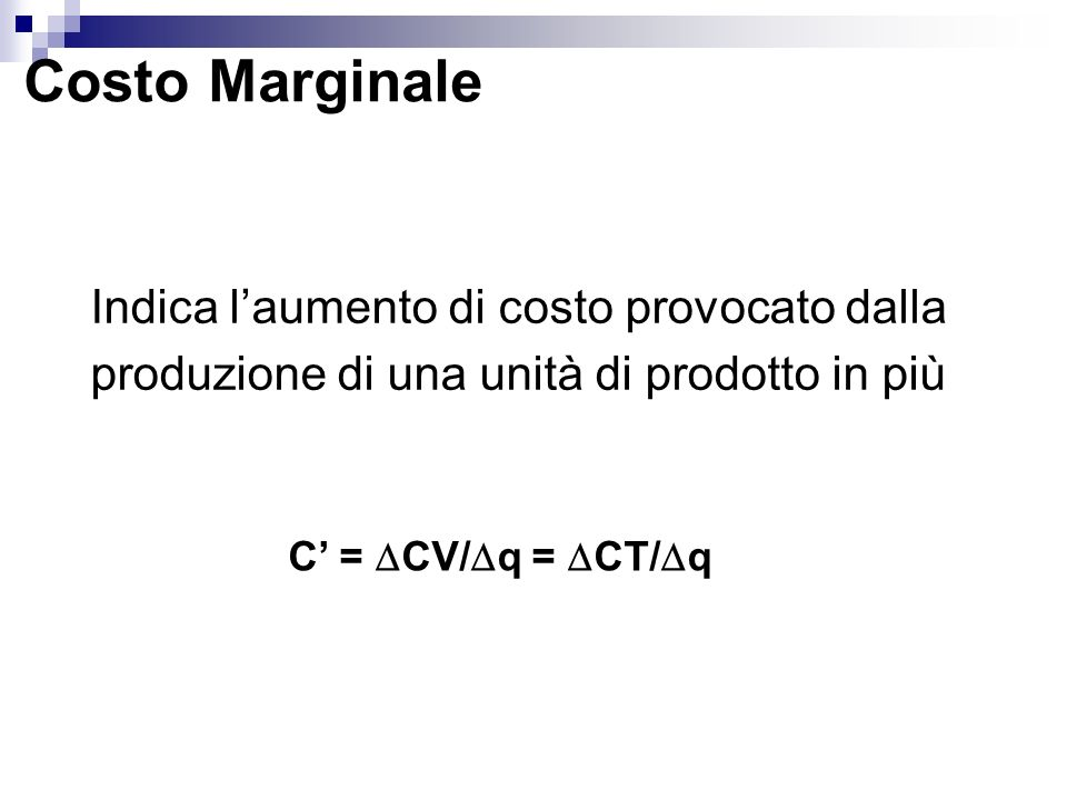 Costo Marginale Indica l'aumento di costo provocato dalla produzione di una unità di prodotto in più.