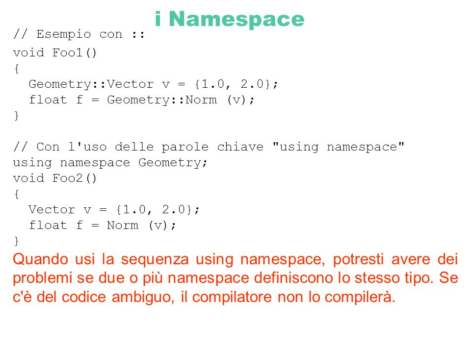 i Namespace // Esempio con :: void Foo1() { Geometry::Vector v = {1.0, 2.0}; float f = Geometry::Norm (v);