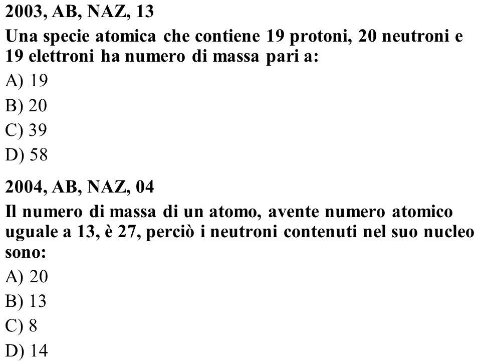 2003, AB, NAZ, 13 Una specie atomica che contiene 19 protoni, 20 neutroni e 19 elettroni ha numero di massa pari a: