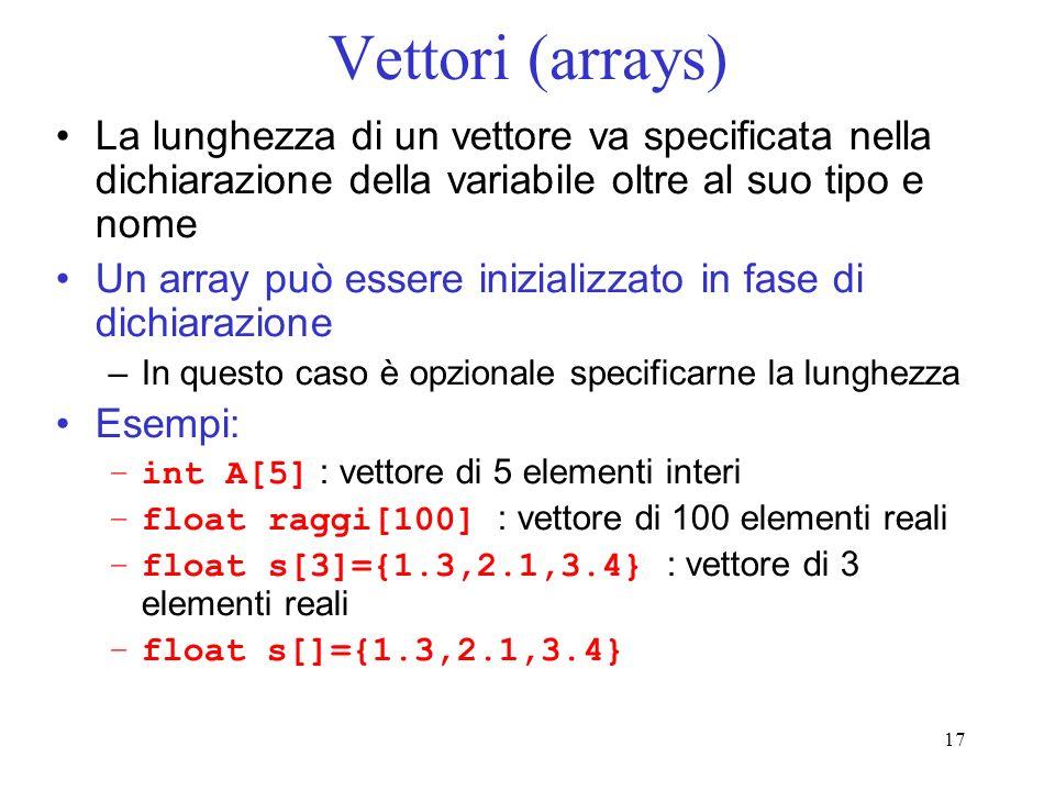 Vettori (arrays) La lunghezza di un vettore va specificata nella dichiarazione della variabile oltre al suo tipo e nome.