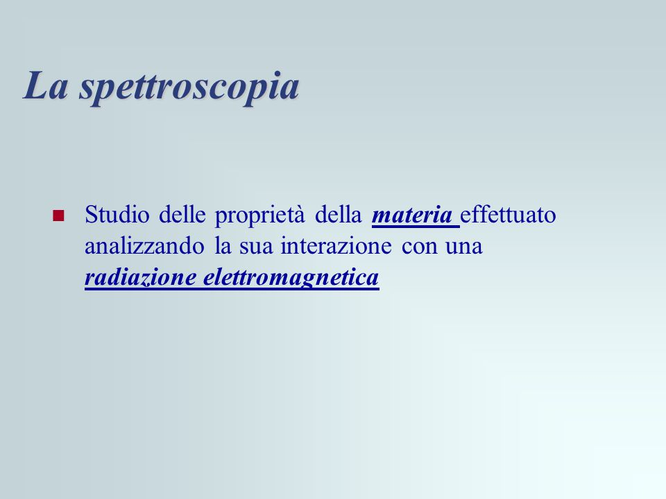 La spettroscopia Studio delle proprietà della materia effettuato analizzando la sua interazione con una radiazione elettromagnetica.