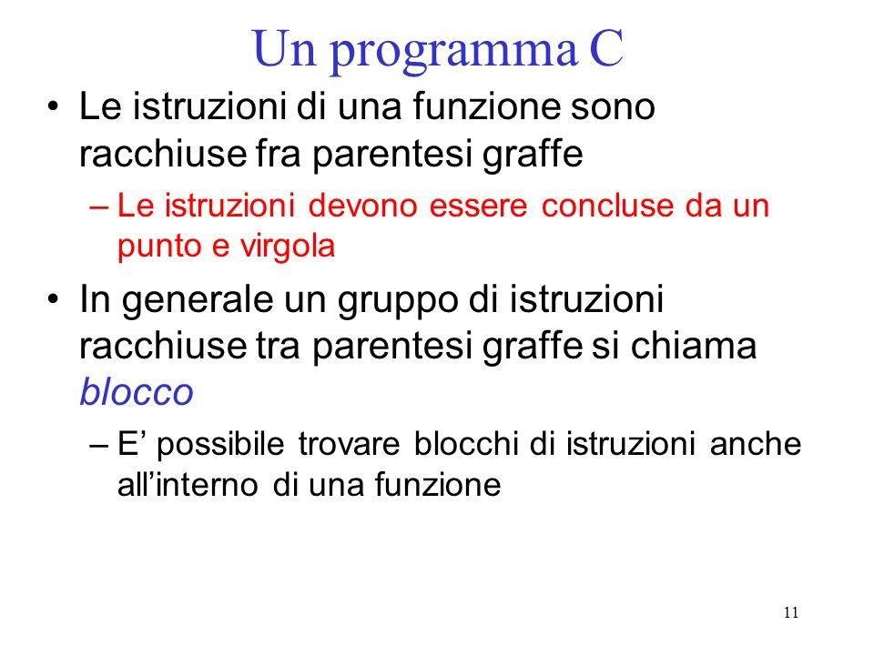 Un programma C Le istruzioni di una funzione sono racchiuse fra parentesi graffe. Le istruzioni devono essere concluse da un punto e virgola.