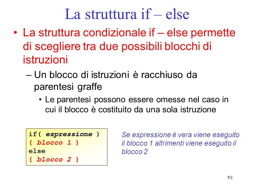 La struttura if – else La struttura condizionale if – else permette di scegliere tra due possibili blocchi di istruzioni.