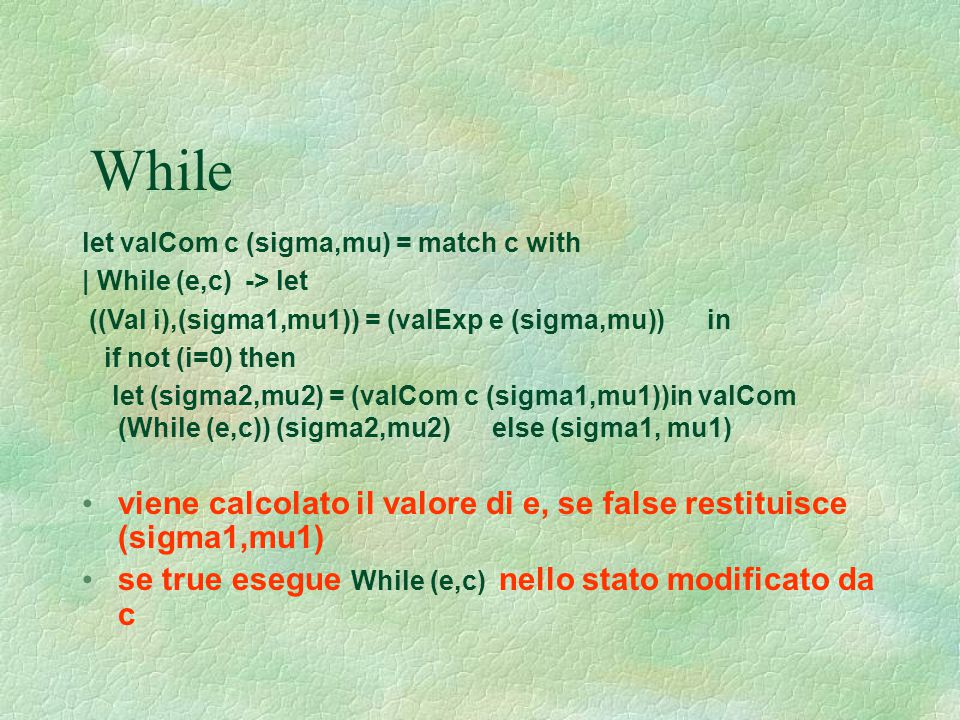 While let valCom c (sigma,mu) = match c with. | While (e,c) -> let. ((Val i),(sigma1,mu1)) = (valExp e (sigma,mu)) in.