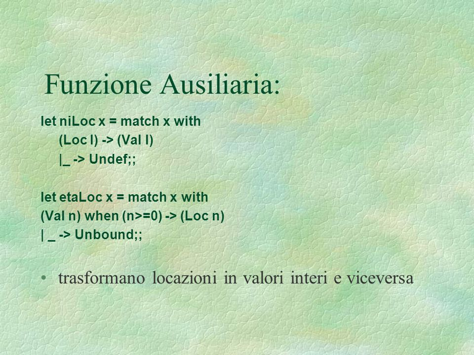 Funzione Ausiliaria: let niLoc x = match x with. (Loc l) -> (Val l) |_ -> Undef;; let etaLoc x = match x with.