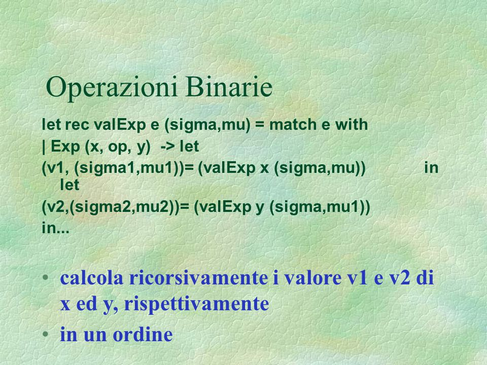 Operazioni Binarie let rec valExp e (sigma,mu) = match e with. | Exp (x, op, y) -> let.