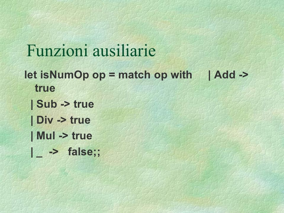 Funzioni ausiliarie let isNumOp op = match op with | Add -> true