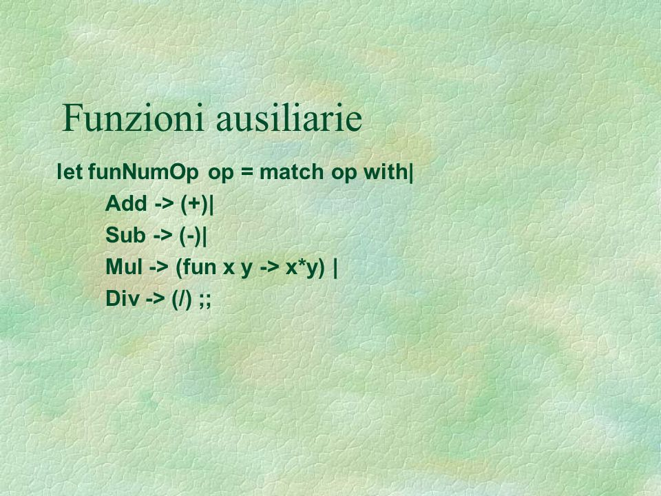 Funzioni ausiliarie let funNumOp op = match op with| Add -> (+)|
