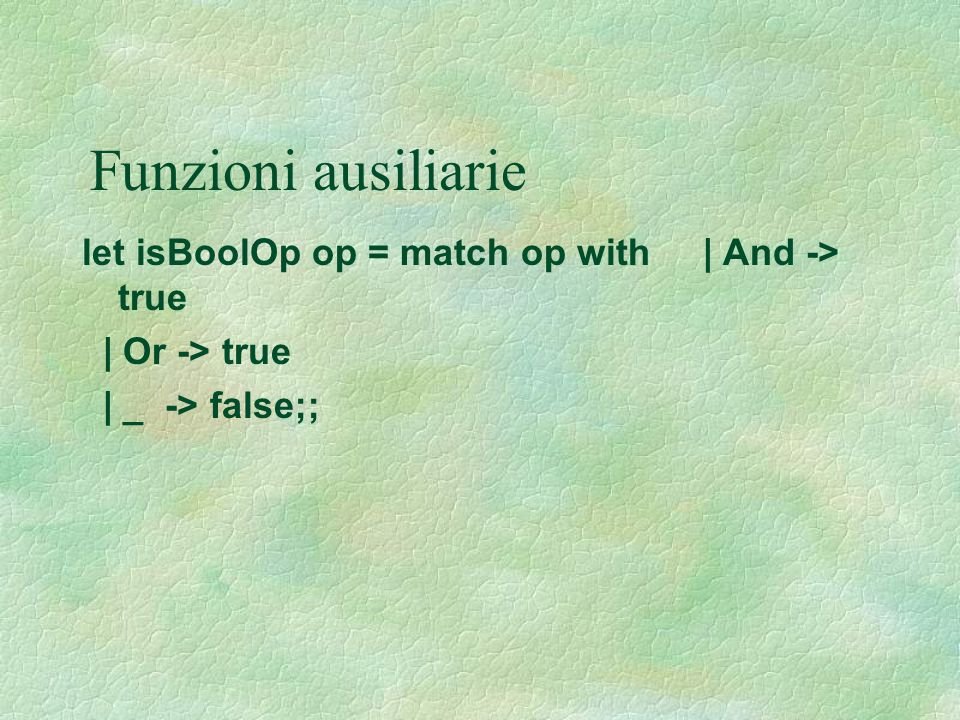 Funzioni ausiliarie let isBoolOp op = match op with | And -> true