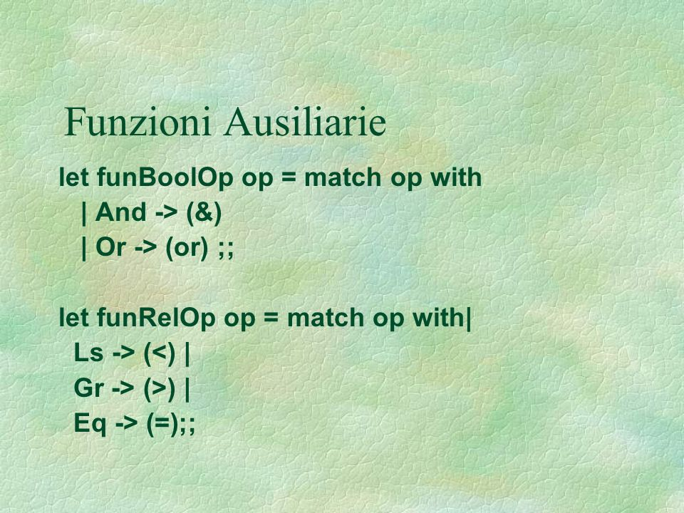 Funzioni Ausiliarie let funBoolOp op = match op with | And -> (&)