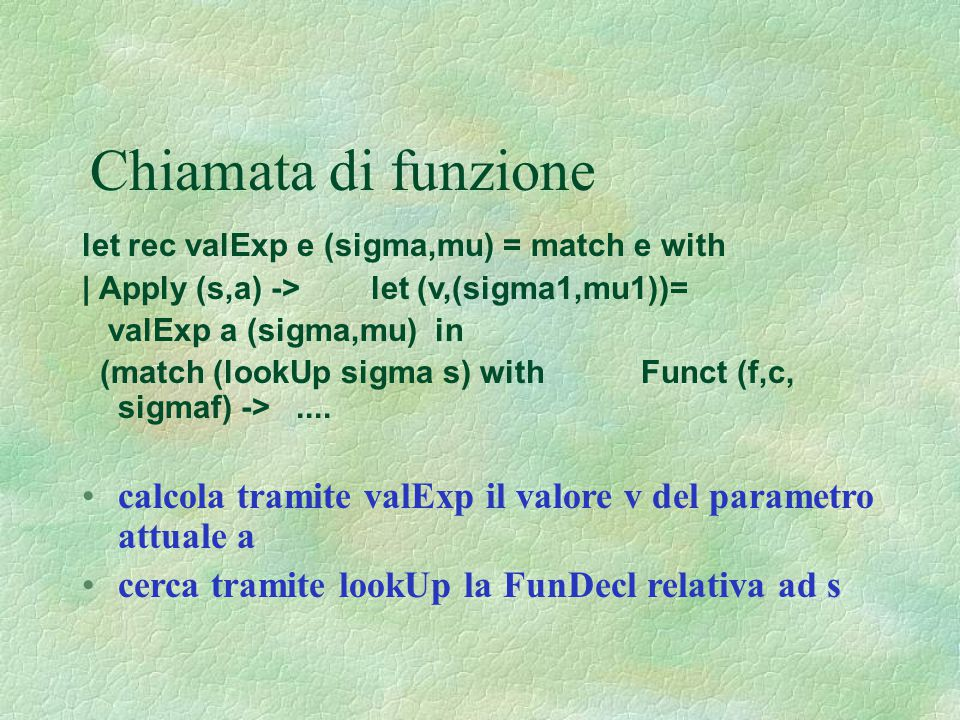 Chiamata di funzione let rec valExp e (sigma,mu) = match e with. | Apply (s,a) -> let (v,(sigma1,mu1))=