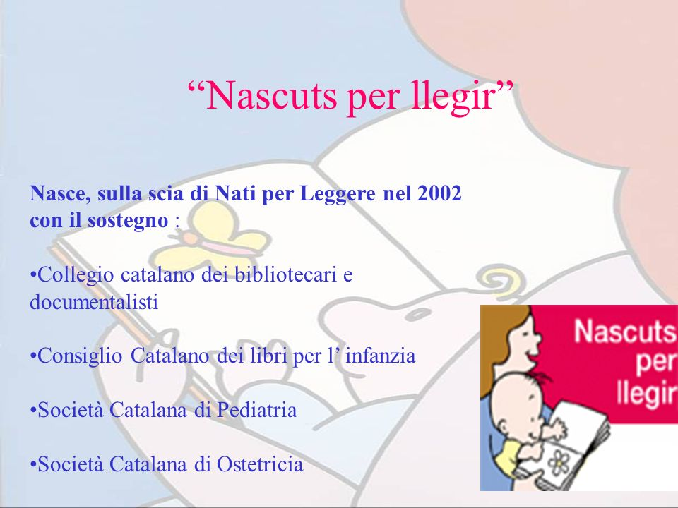 Nascuts per llegir Nasce, sulla scia di Nati per Leggere nel 2002 con il sostegno : Collegio catalano dei bibliotecari e documentalisti.