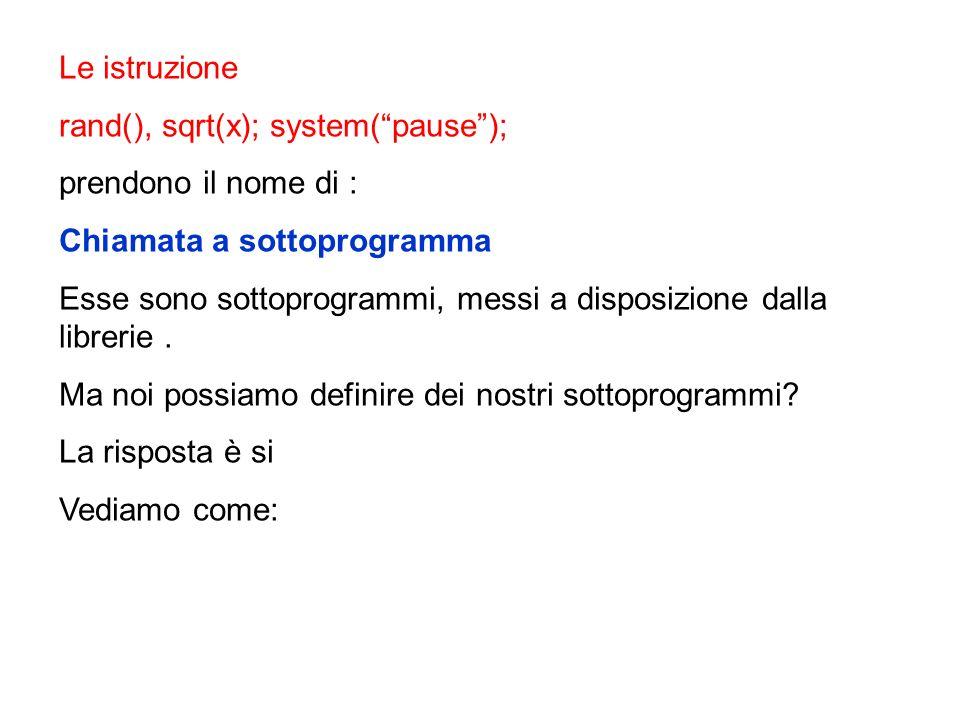 Le istruzione rand(), sqrt(x); system( pause ); prendono il nome di : Chiamata a sottoprogramma.
