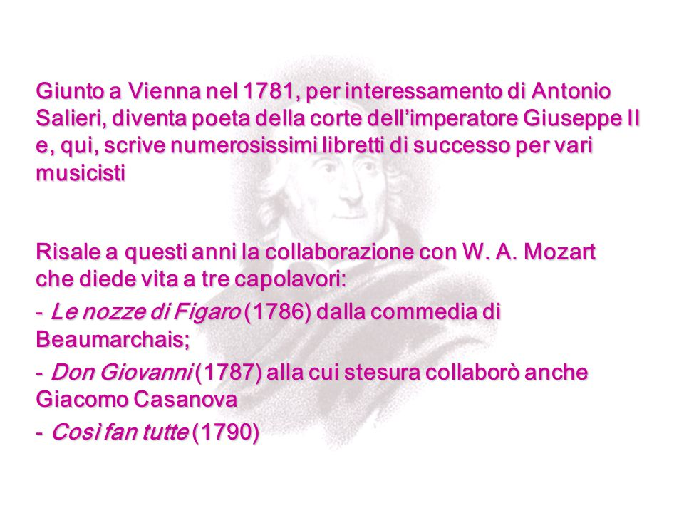 Giunto a Vienna nel 1781, per interessamento di Antonio Salieri, diventa poeta della corte dell'imperatore Giuseppe II e, qui, scrive numerosissimi libretti di successo per vari musicisti