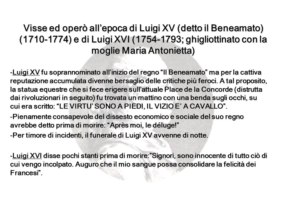 Visse ed operò all'epoca di Luigi XV (detto il Beneamato) (1710-1774) e di Luigi XVI (1754-1793; ghigliottinato con la moglie Maria Antonietta)