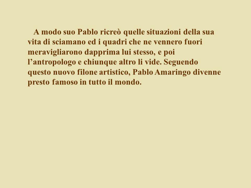 A modo suo Pablo ricreò quelle situazioni della sua vita di sciamano ed i quadri che ne vennero fuori meravigliarono dapprima lui stesso, e poi l'antropologo e chiunque altro li vide.